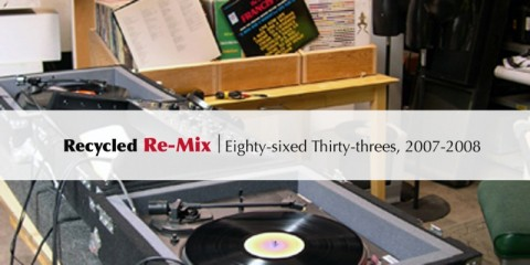Recycled Re-Mix: Eighty-sixed Thirty-threes, 2007-2008